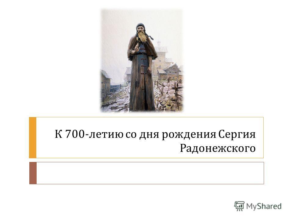 К 700- летию со дня рождения Сергия Радонежского