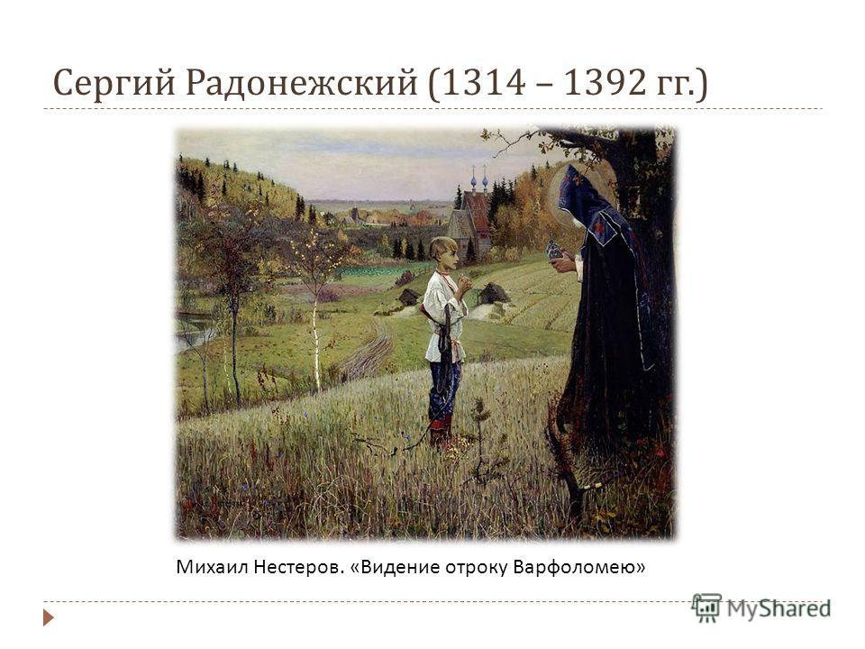 Сергий Радонежский (1314 – 1392 гг.) Михаил Нестеров. « Видение отроку Варфоломею »