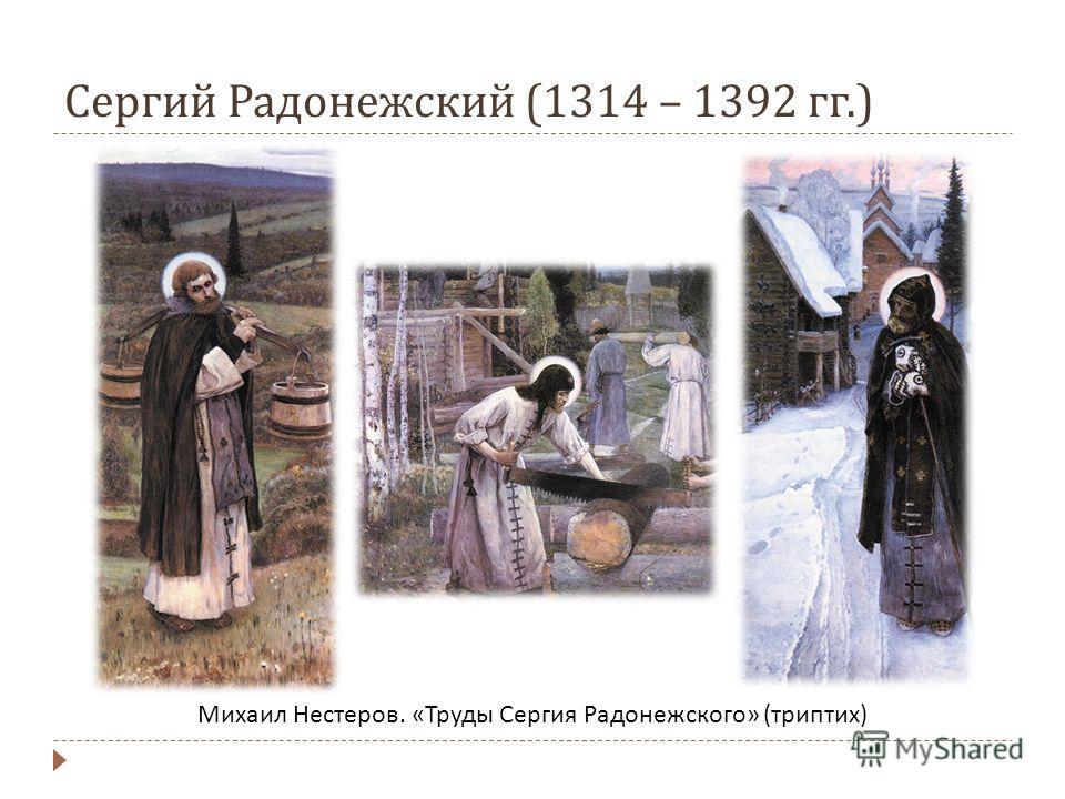 Сергий Радонежский (1314 – 1392 гг.) Михаил Нестеров. « Труды Сергия Радонежского » ( триптих )
