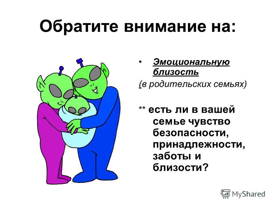 Обратите внимание на: Эмоциональную близость (в родительских семьях) ** есть ли в вашей семье чувство безопасности, принадлежности, заботы и близости?