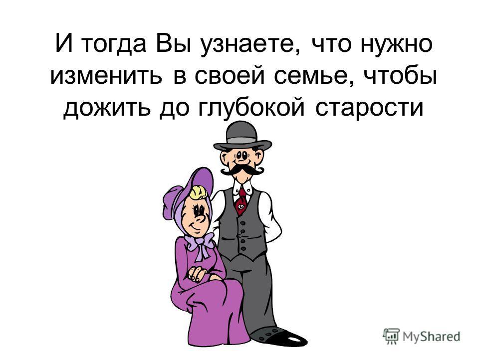 И тогда Вы узнаете, что нужно изменить в своей семье, чтобы дожить до глубокой старости