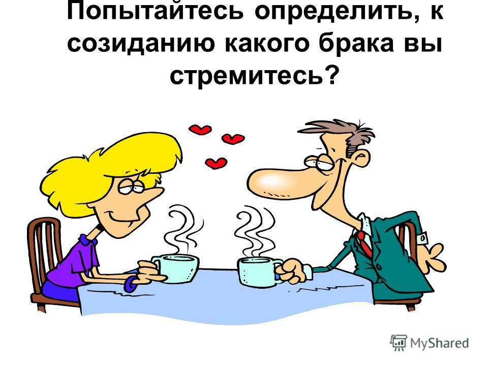 Попытайтесь определить, к созиданию какого брака вы стремитесь?