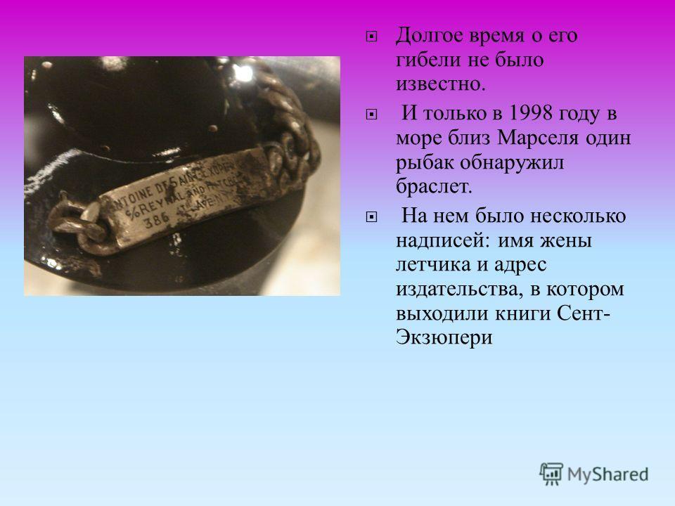 Долгое время о его гибели не было известно. И только в 1998 году в море близ Марселя один рыбак обнаружил браслет. На нем было несколько надписей : имя жены летчика и адрес издательства, в котором выходили книги Сент - Экзюпери