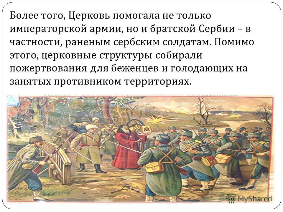 Более того, Церковь помогала не только императорской армии, но и братской Сербии – в частности, раненым сербским солдатам. Помимо этого, церковные структуры собирали пожертвования для беженцев и голодающих на занятых противником территориях.