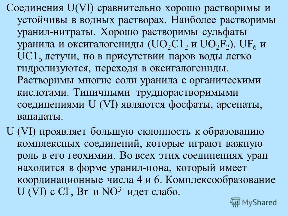 Соединения U(VI) сравнительно хорошо растворимы и устойчивы в водных растворах. Наиболее растворимы уранил-нитраты. Хорошо растворимы сульфаты уранила и оксигалогениды (UO 2 C1 2 и UO 2 F 2 ). UF 6 и UC1 6 летучи, но в присутствии паров воды легко ги