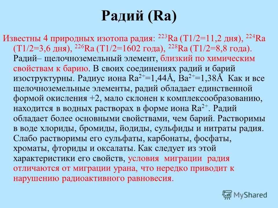 Радий (Ra) Известны 4 природных изотопа радия: 223 Ra (T1/2=11,2 дня), 224 Ra (T1/2=3,6 дня), 226 Ra (T1/2=1602 года), 228 Ra (T1/2=8,8 года). Радий– щелочноземельный элемент, близкий по химическим свойствам к барию. В своих соединениях радий и барий