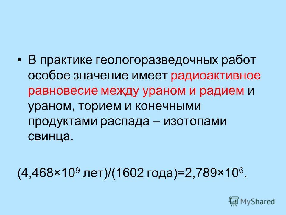 В практике геологоразведочных работ особое значение имеет радиоактивное равновесие между ураном и радием и ураном, торием и конечными продуктами распада – изотопами свинца. (4,468×10 9 лет)/(1602 года)=2,789×10 6.
