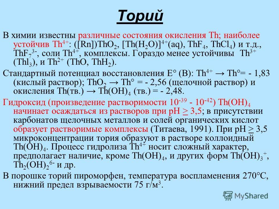 Торий В химии известны различные состояния окисления Th; наиболее устойчив Th 4+ : ([Rn])ThO 2, [Th(H 2 O)] 4+ (aq), ThF 4, ThCl 4 ) и т.д., ThF 7 3-, соли Th 4+, комплексы. Гораздо менее устойчивы Th 3+ (Thl 3 ), и Th 2+ (ThO, ThH 2 ). Стандартный п