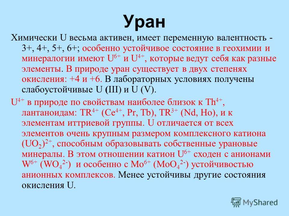 Уран Химически U весьма активен, имеет переменную валентность - 3+, 4+, 5+, 6+; особенно устойчивое состояние в геохимии и минералогии имеют U 6+ и U 4+, которые ведут себя как разные элементы. В природе уран существует в двух степенях окисления: +4