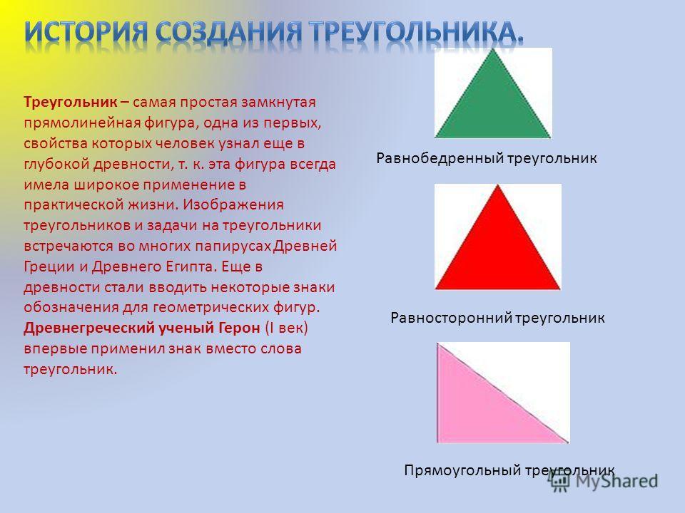 Равнобедренный треугольник Равносторонний треугольник Прямоугольный треугольник Треугольник – самая простая замкнутая прямолинейная фигура, одна из первых, свойства которых человек узнал еще в глубокой древности, т. к. эта фигура всегда имела широкое