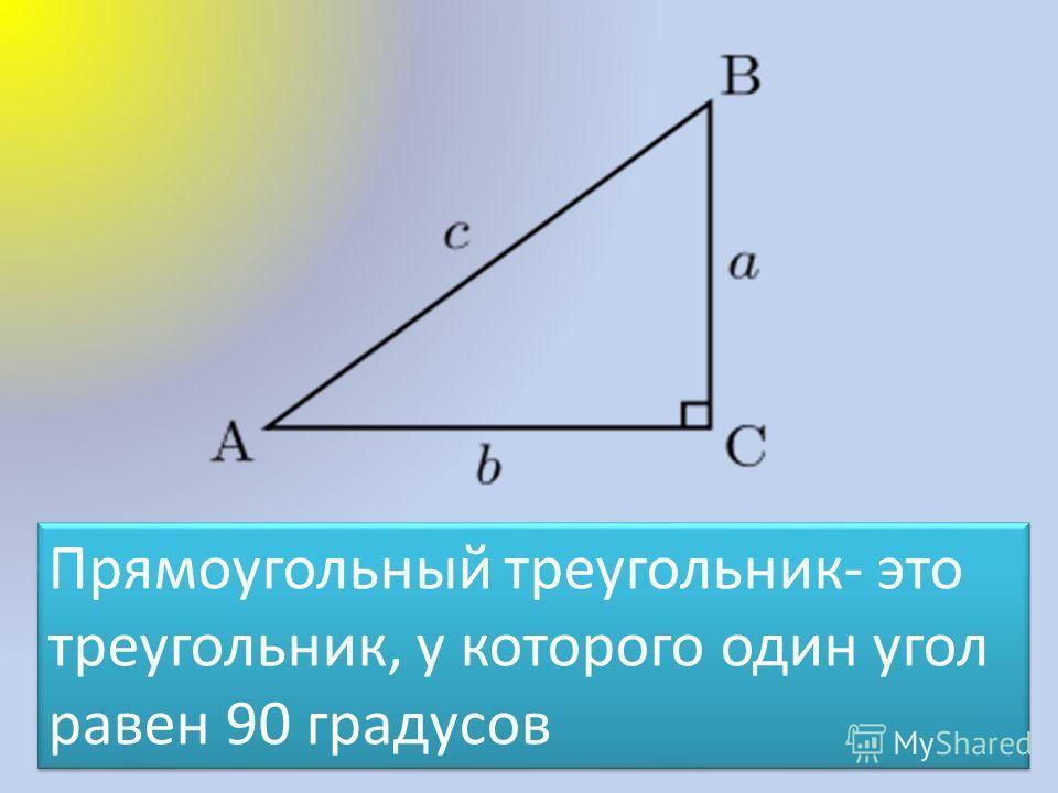 Прямоугольный треугольник- это треугольник, у которого один угол равен 90 градусов
