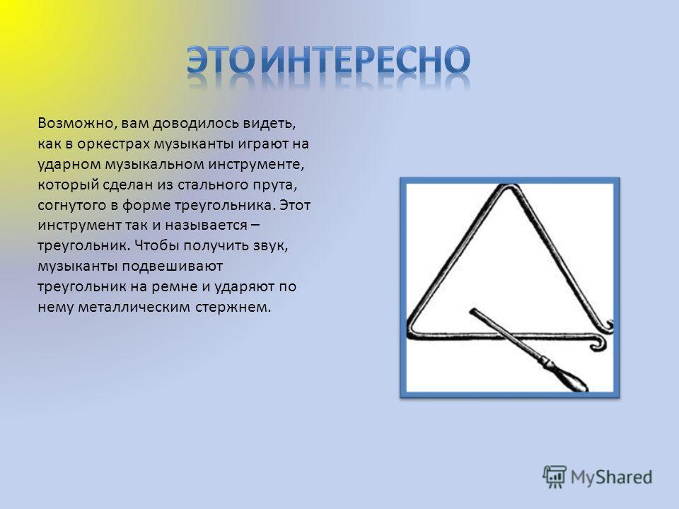Возможно, вам доводилось видеть, как в оркестрах музыканты играют на ударном музыкальном инструменте, который сделан из стального прута, согнутого в форме треугольника. Этот инструмент так и называется – треугольник. Чтобы получить звук, музыканты по