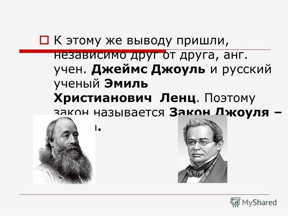 К этому же выводу пришли, независимо друг от друга, анг. учен. Джеймс Джоуль и русский ученый Эмиль Христианович Ленц. Поэтому закон называется Закон Джоуля – Ленца.