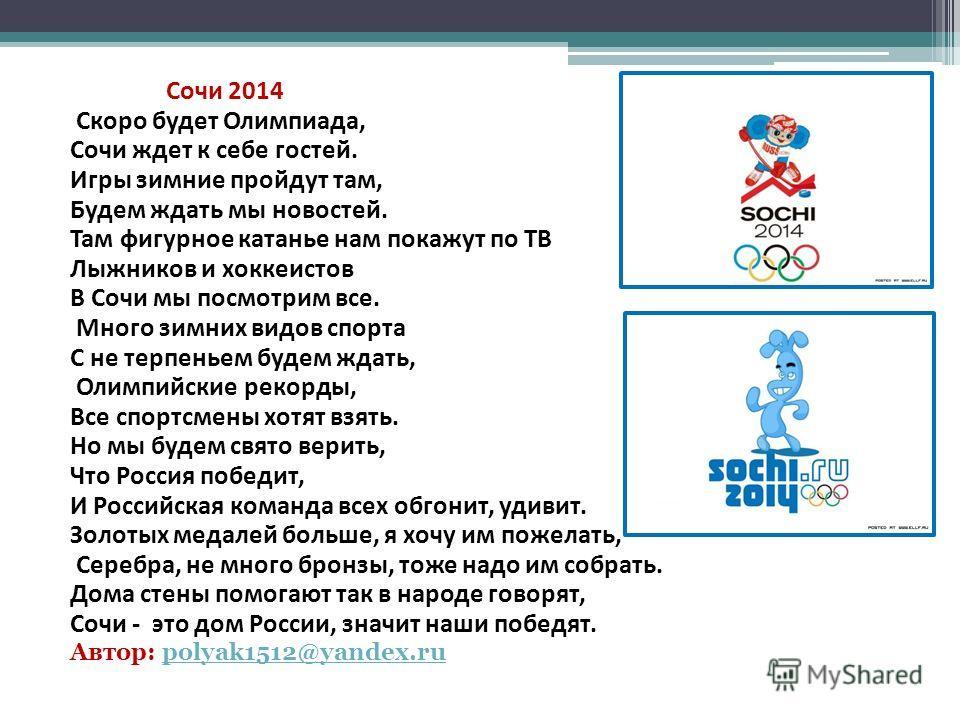 Сочи 2014 Скоро будет Олимпиада, Сочи ждет к себе гостей. Игры зимние пройдут там, Будем ждать мы новостей. Там фигурное катанье нам покажут по ТВ Лыжников и хоккеистов В Сочи мы посмотрим все. Много зимних видов спорта С не терпеньем будем ждать, Ол