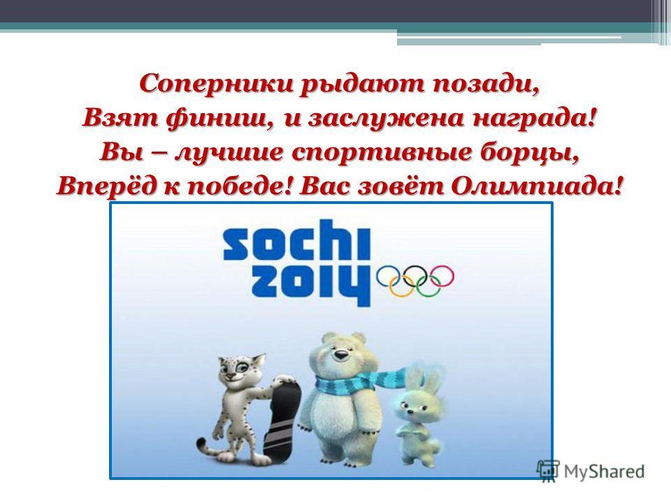 Соперники рыдают позади, Взят финиш, и заслужена награда! Вы – лучшие спортивные борцы, Вперёд к победе! Вас зовёт Олимпиада!
