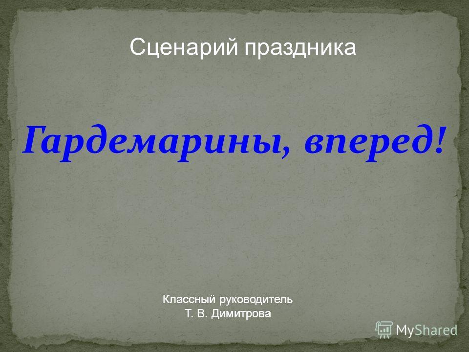 Сценарий праздника Гардемарины, вперед! Классный руководитель Т. В. Димитрова