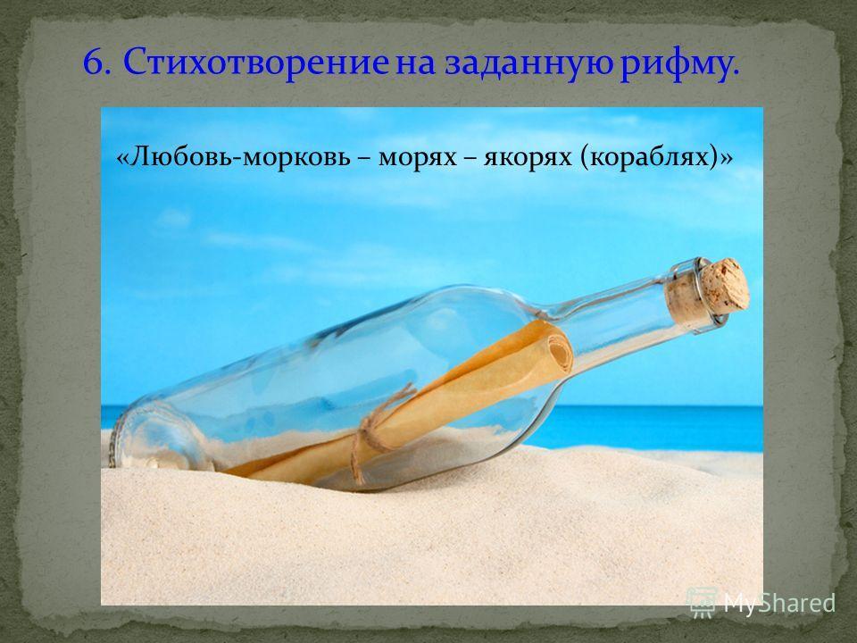 6. Стихотворение на заданную рифму. «Любовь-морковь – морях – якорях (кораблях)»