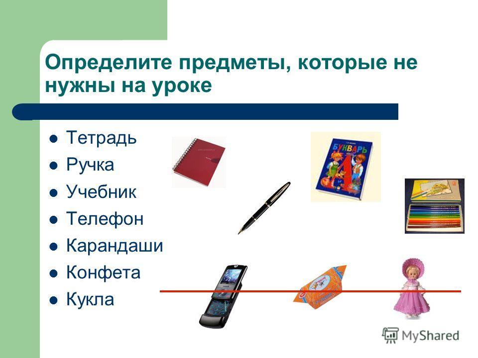 Определите предметы, которые не нужны на уроке Тетрадь Ручка Учебник Телефон Карандаши Конфета Кукла