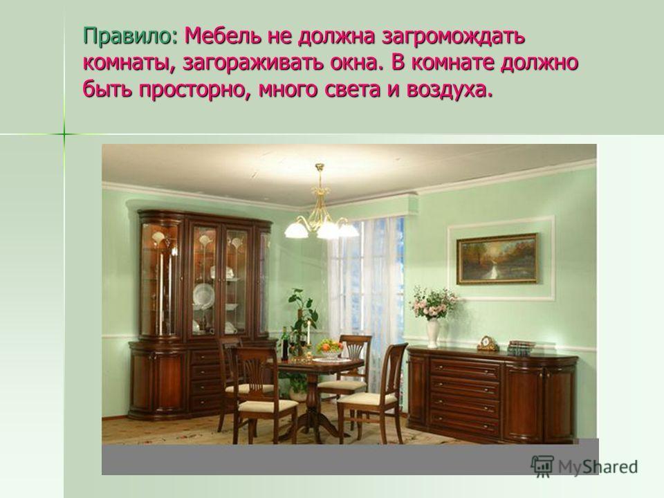 Правило: Мебель не должна загромождать комнаты, загораживать окна. В комнате должно быть просторно, много света и воздуха.