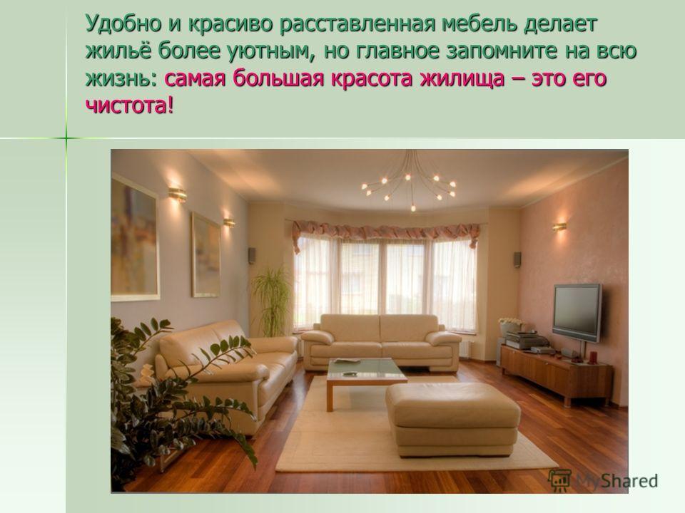 Удобно и красиво расставленная мебель делает жильё более уютным, но главное запомните на всю жизнь: самая большая красота жилища – это его чистота!