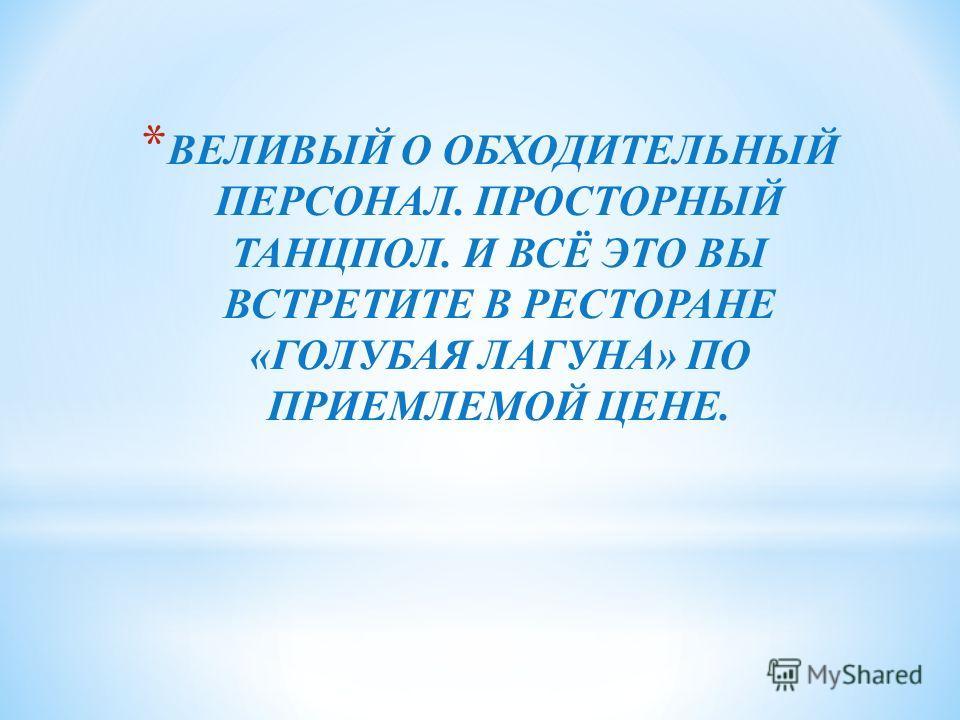 * ВЕЛИВЫЙ О ОБХОДИТЕЛЬНЫЙ ПЕРСОНАЛ. ПРОСТОРНЫЙ ТАНЦПОЛ. И ВСЁ ЭТО ВЫ ВСТРЕТИТЕ В РЕСТОРАНЕ «ГОЛУБАЯ ЛАГУНА» ПО ПРИЕМЛЕМОЙ ЦЕНЕ.