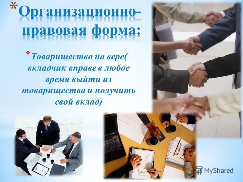 * Товарищество на вере( вкладчик вправе в любое время выйти из товарищества и получить свой вклад)