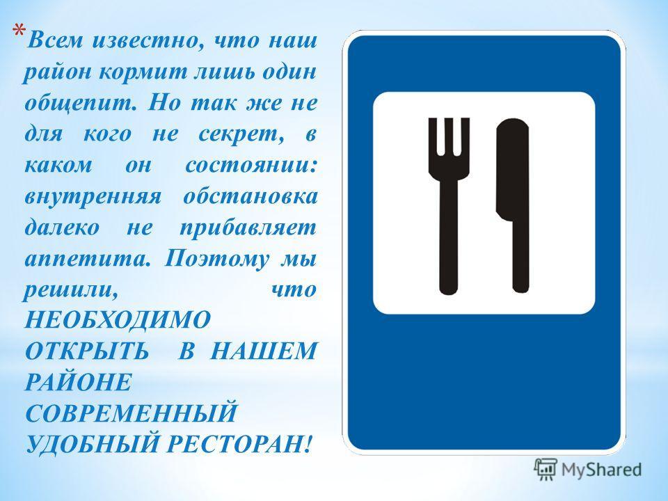 * Всем известно, что наш район кормит лишь один общепит. Но так же не для кого не секрет, в каком он состоянии: внутренняя обстановка далеко не прибавляет аппетита. Поэтому мы решили, что НЕОБХОДИМО ОТКРЫТЬ В НАШЕМ РАЙОНЕ СОВРЕМЕННЫЙ УДОБНЫЙ РЕСТОРАН