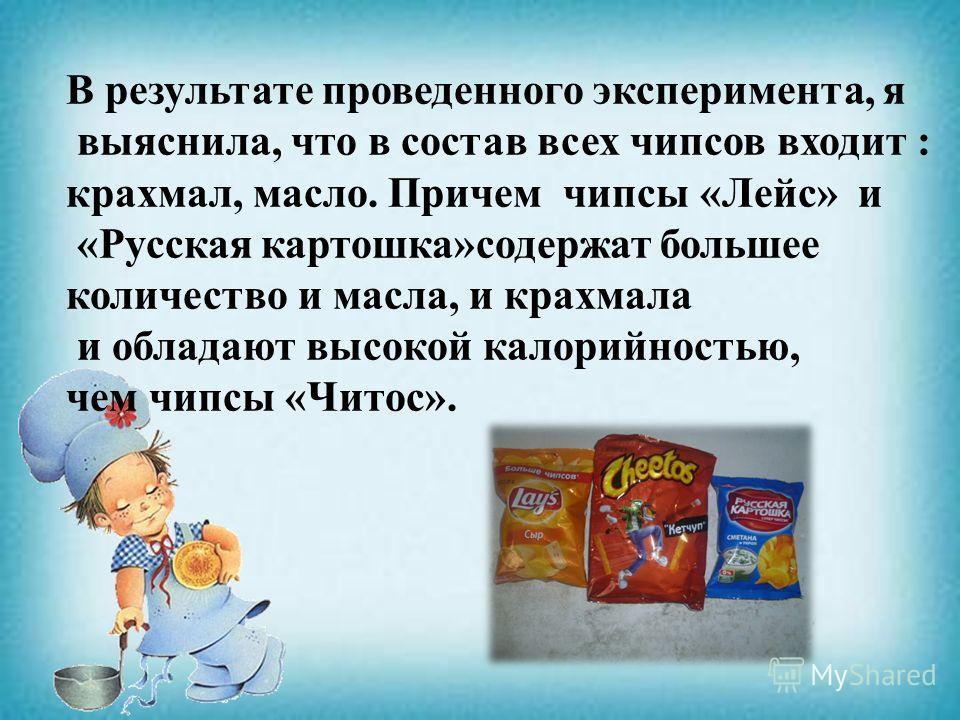 В результате проведенного эксперимента, я выяснила, что в состав всех чипсов входит : крахмал, масло. Причем чипсы «Лейс» и «Русская картошка»содержат большее количество и масла, и крахмала и обладают высокой калорийностью, чем чипсы «Читос».