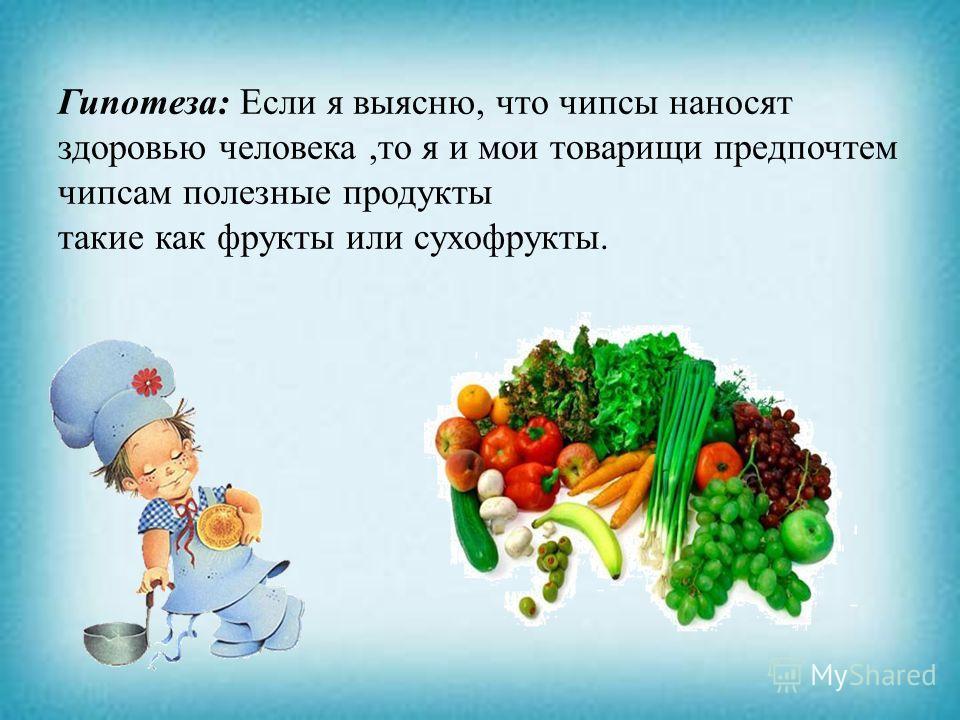 Гипотеза: Если я выясню, что чипсы наносят здоровью человека,то я и мои товарищи предпочтем чипсам полезные продукты такие как фрукты или сухофрукты.