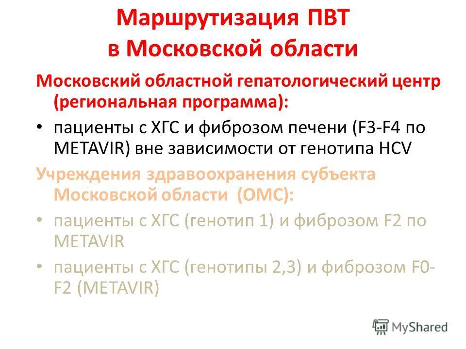 Маршрутизация ПВТ в Московской области Московский областной гепатологический центр (региональная программа): пациенты с ХГС и фиброзом печени (F3-F4 по METAVIR) вне зависимости от генотипа HCV Учреждения здравоохранения субъекта Московской области (О