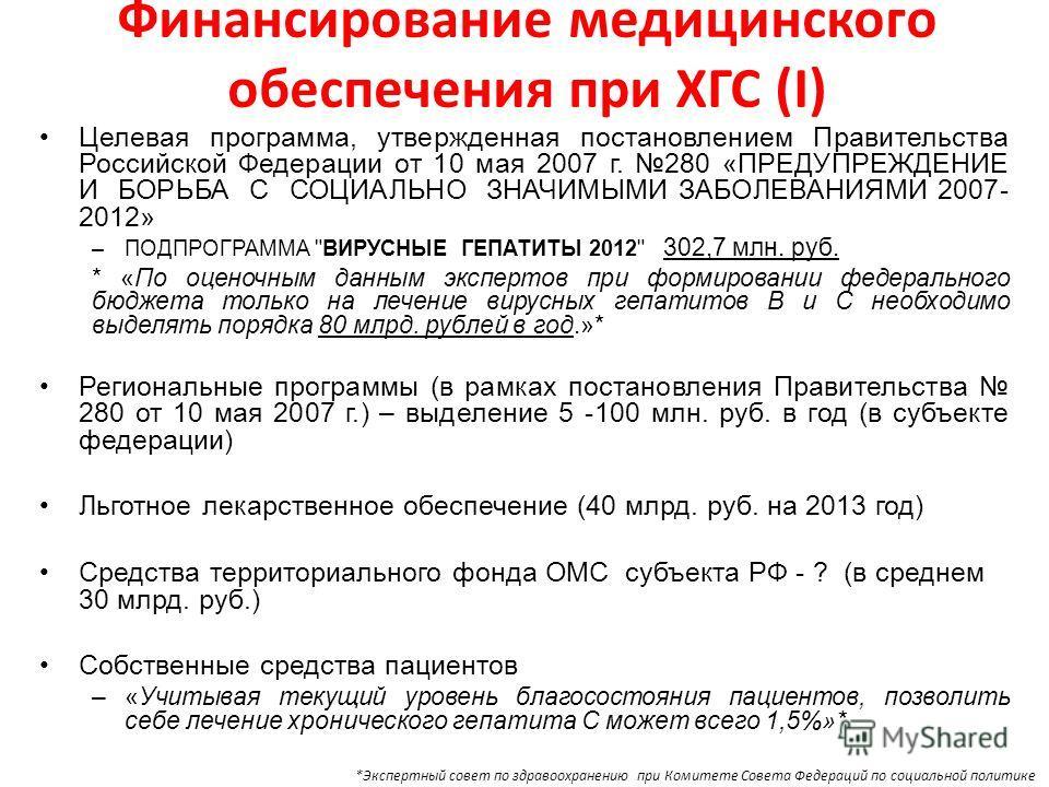 Финансирование медицинского обеспечения при ХГС (I) Целевая программа, утвержденная постановлением Правительства Российской Федерации от 10 мая 2007 г. 280 «ПРЕДУПРЕЖДЕНИЕ И БОРЬБА С СОЦИАЛЬНО ЗНАЧИМЫМИ ЗАБОЛЕВАНИЯМИ 2007- 2012» –ПОДПРОГРАММА