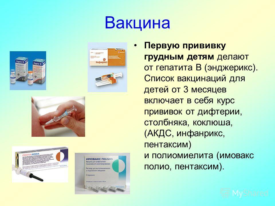 Вакцина Первую прививку грудным детям делают от гепатита В (энджерикс). Список вакцинаций для детей от 3 месяцев включает в себя курс прививок от дифтерии, столбняка, коклюша, (АКДС, инфанрикс, пентаксим) и полиомиелита (имовакс полио, пентаксим).