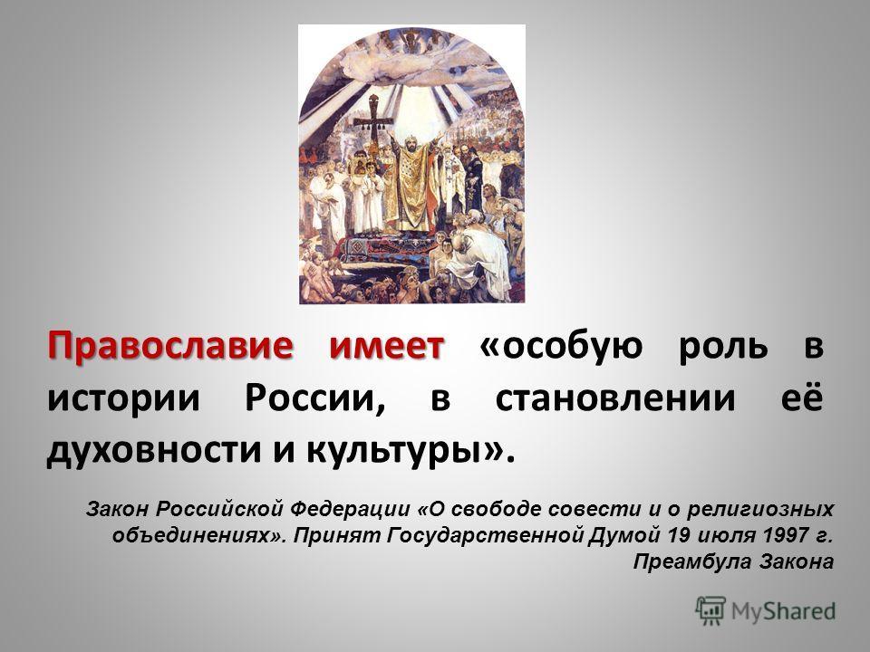 Православие имеет Православие имеет «особую роль в истории России, в становлении её духовности и культуры». Закон Российской Федерации «О свободе совести и о религиозных объединениях». Принят Государственной Думой 19 июля 1997 г. Преамбула Закона