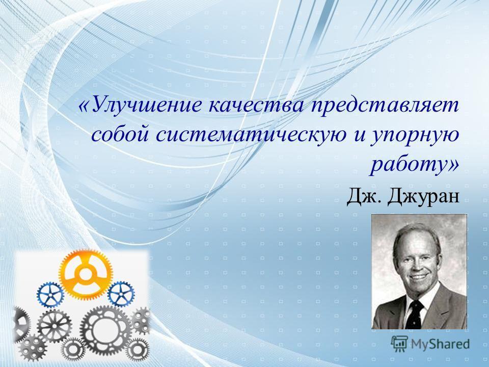 «Улучшение качества представляет собой систематическую и упорную работу» Дж. Джуран