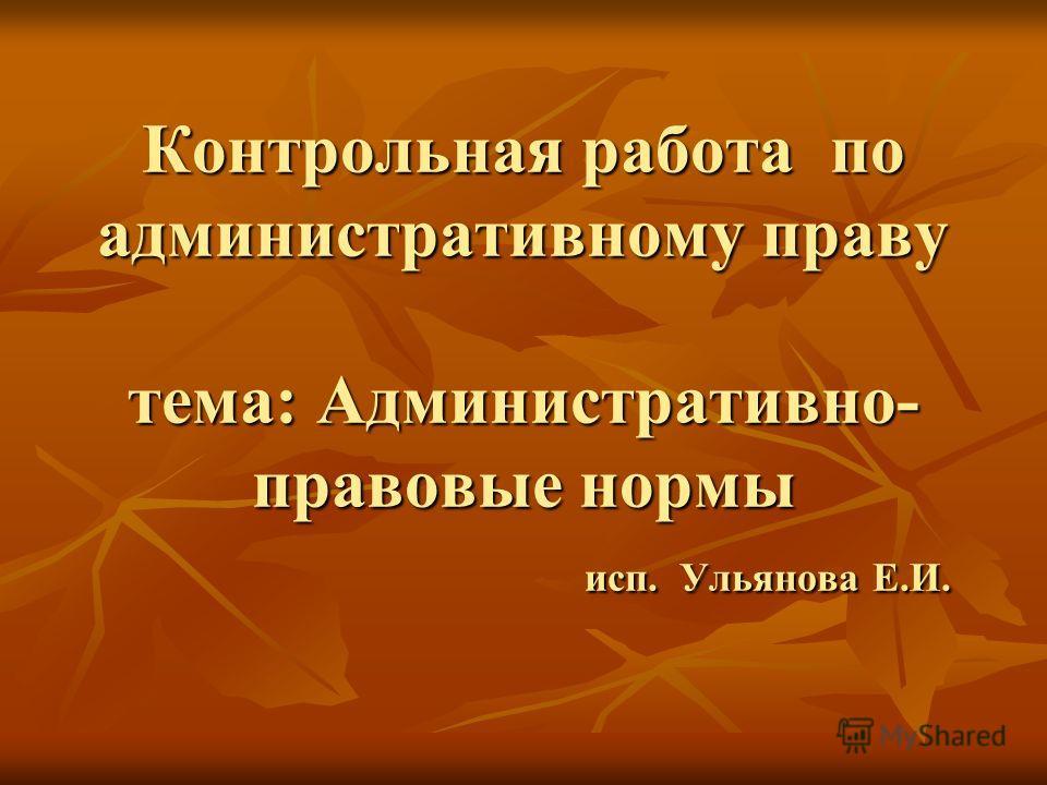 Контрольная работа по административному праву тема: Административно- правовые нормы исп. Ульянова Е.И.