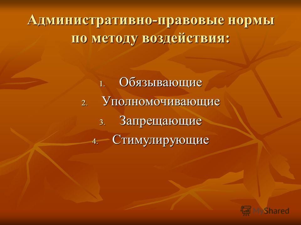Административно-правовые нормы по методу воздействия: 1. Обязывающие 2. Уполномочивающие 3. Запрещающие 4. Стимулирующие