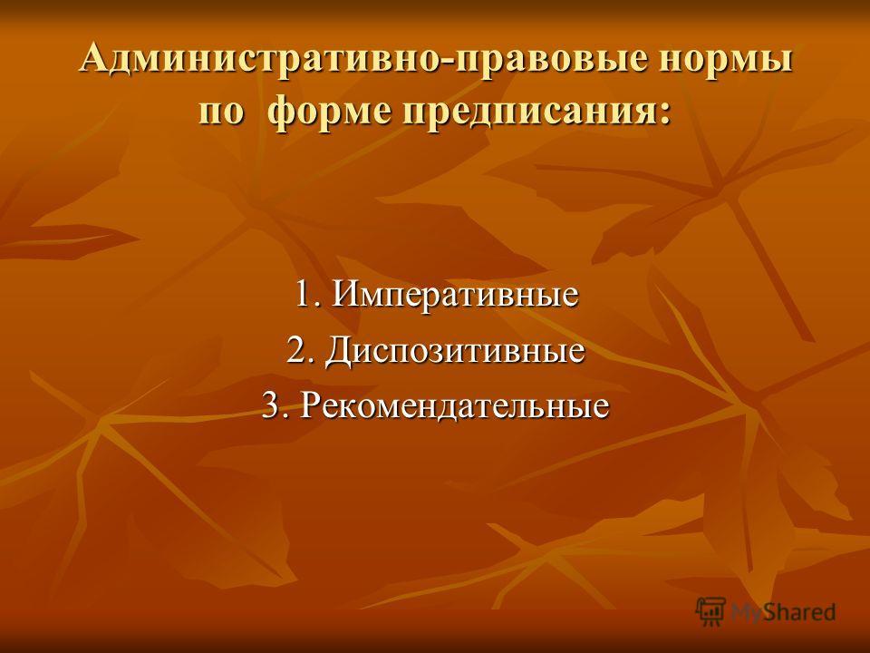 Административно-правовые нормы по форме предписания: 1. Императивные 2. Диспозитивные 3. Рекомендательные