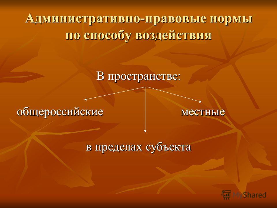 Административно-правовые нормы по способу воздействия В пространстве: общероссийские местные в пределах субъекта
