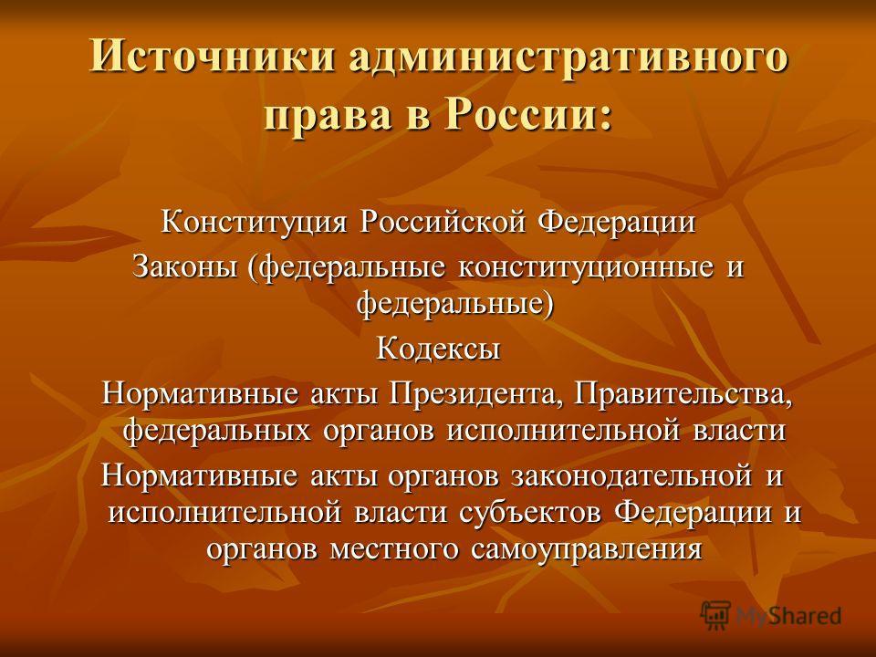 Источники административного права в России: Конституция Российской Федерации Конституция Российской Федерации Законы (федеральные конституционные и федеральные) Кодексы Нормативные акты Президента, Правительства, федеральных органов исполнительной вл
