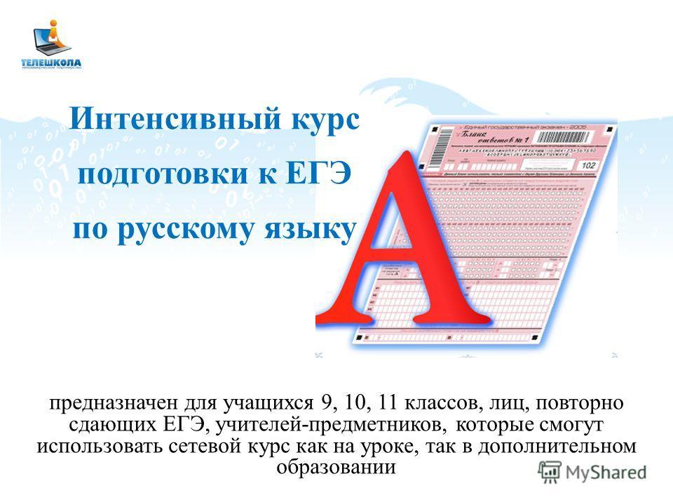 предназначен для учащихся 9, 10, 11 классов, лиц, повторно сдающих ЕГЭ, учителей-предметников, которые смогут использовать сетевой курс как на уроке, так в дополнительном образовании Интенсивный курс подготовки к ЕГЭ по русскому языку