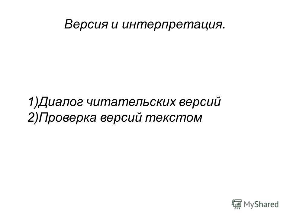 Версия и интерпретация. 1)Диалог читательских версий 2)Проверка версий текстом