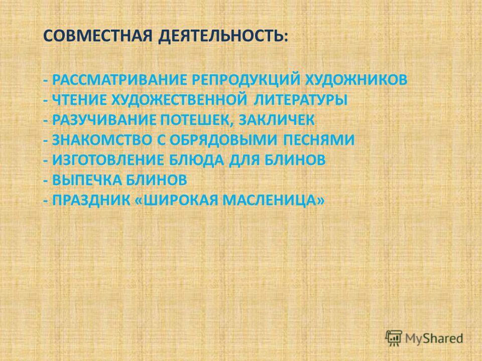 - РАССМАТРИВАНИЕ РЕПРОДУКЦИЙ ХУДОЖНИКОВ - ЧТЕНИЕ ХУДОЖЕСТВЕННОЙ ЛИТЕРАТУРЫ - РАЗУЧИВАНИЕ ПОТЕШЕК, ЗАКЛИЧЕК - ЗНАКОМСТВО С ОБРЯДОВЫМИ ПЕСНЯМИ - ИЗГОТОВЛЕНИЕ БЛЮДА ДЛЯ БЛИНОВ - ВЫПЕЧКА БЛИНОВ - ПРАЗДНИК «ШИРОКАЯ МАСЛЕНИЦА» СОВМЕСТНАЯ ДЕЯТЕЛЬНОСТЬ: