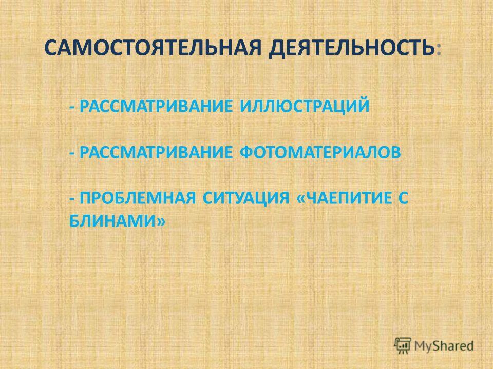 - РАССМАТРИВАНИЕ ИЛЛЮСТРАЦИЙ - РАССМАТРИВАНИЕ ФОТОМАТЕРИАЛОВ - ПРОБЛЕМНАЯ СИТУАЦИЯ «ЧАЕПИТИЕ С БЛИНАМИ» САМОСТОЯТЕЛЬНАЯ ДЕЯТЕЛЬНОСТЬ: