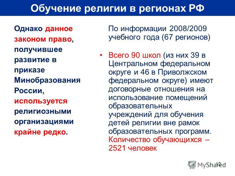 12 Обучение религии в регионах РФ Однако данное законом право, получившее развитие в приказе Минобразования России, используется религиозными организациями крайне редко. По информации 2008/2009 учебного года (67 регионов) Всего 90 школ (из них 39 в Ц