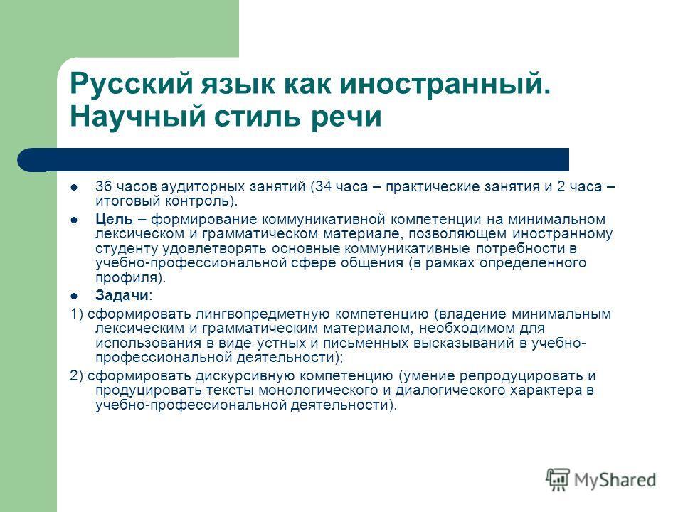 Русский язык как иностранный. Научный стиль речи 36 часов аудиторных занятий (34 часа – практические занятия и 2 часа – итоговый контроль). Цель – формирование коммуникативной компетенции на минимальном лексическом и грамматическом материале, позволя