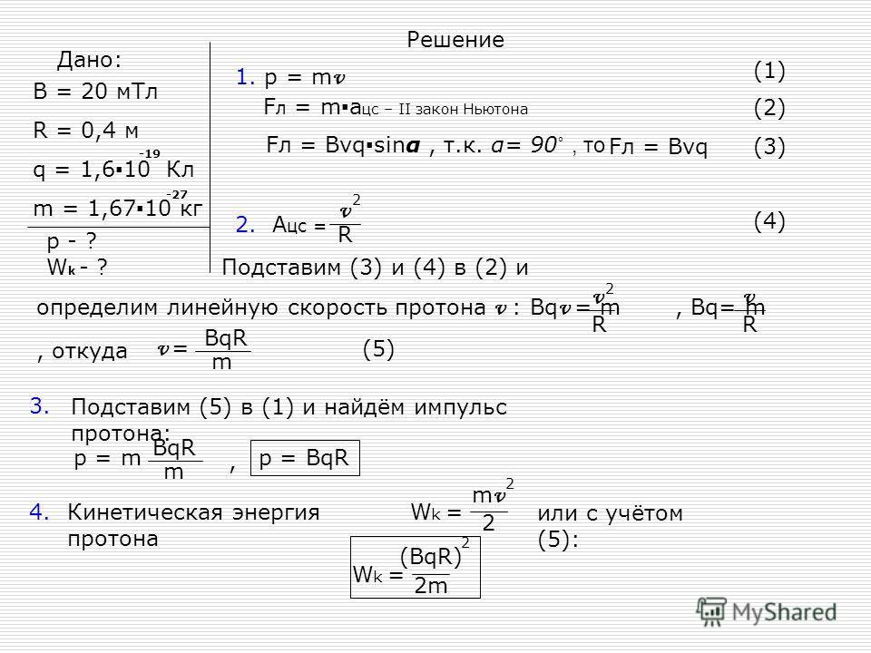 Дано: B = 20 мТл R = 0,4 м q = 1,610 Кл m = 1,6710 кг -19 -27 p - ? W k - ? Решение 1. p = m v (1) F л = ma цс – II закон Ньютона (2) Fл = Bvqsinα, т.к. α= 90 ˚, то Fл = Bvq(3) 2. А цс = v R 2 (4) Подставим (3) и (4) в (2) и определим линейную скорос