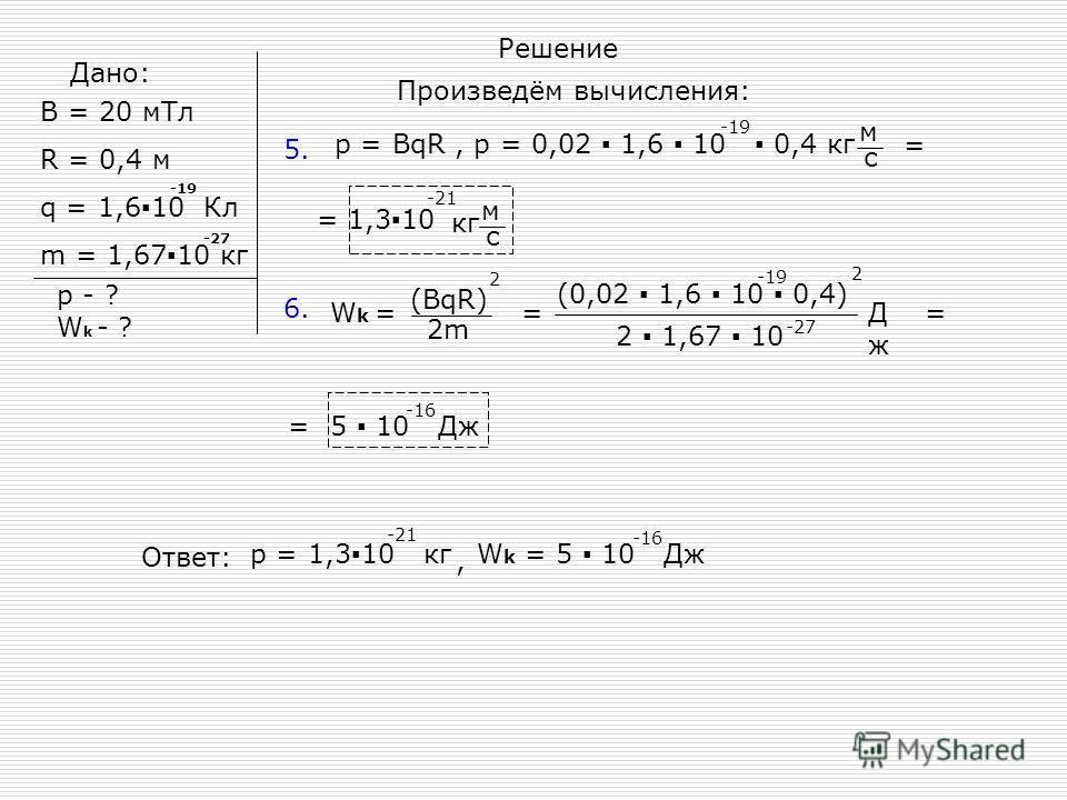 Дано: B = 20 мТл R = 0,4 м q = 1,610 Кл m = 1,6710 кг -19 -27 p - ? W k - ? Решение Произведём вычисления: 5. p = BqR, p = 0,02 1,6 10 0,4 кг -19 м с = м с = 1,310 кг -21 = = 6. W k = (0,02 1,6 10 0,4) -19 2 2 1,67 10 -27 2 (BqR) 2m =ДжДж 5 10 Дж -16