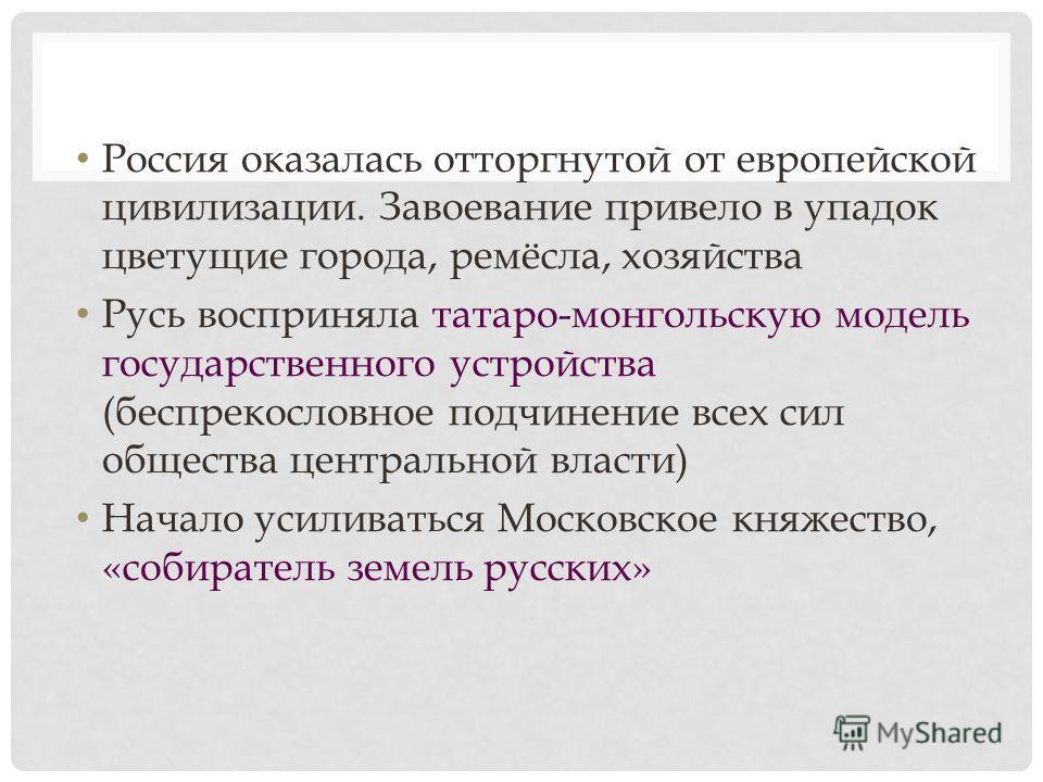 Россия оказалась отторгнутой от европейской цивилизации. Завоевание привело в упадок цветущие города, ремёсла, хозяйства Русь восприняла татаро-монгольскую модель государственного устройства (беспрекословное подчинение всех сил общества центральной в