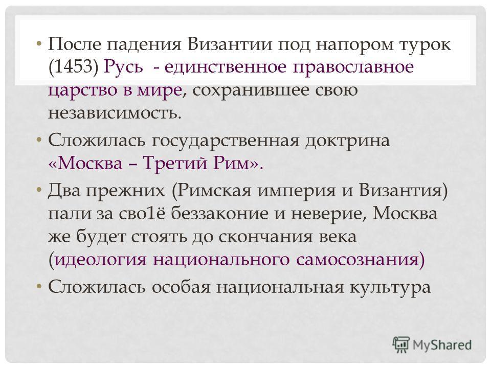 После падения Византии под напором турок (1453) Русь - единственное православное царство в мире, сохранившее свою независимость. Сложилась государственная доктрина «Москва – Третий Рим». Два прежних (Римская империя и Византия) пали за сво1ё беззакон