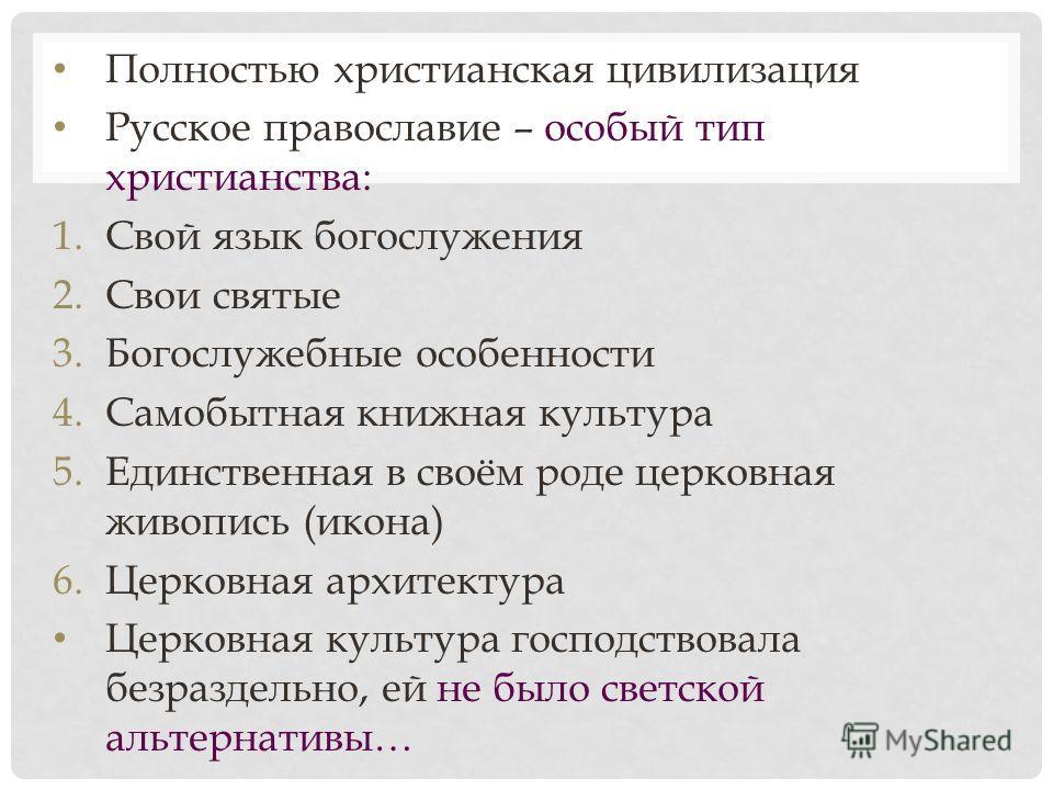 Полностью христианская цивилизация Русское православие – особый тип христианства: 1.Свой язык богослужения 2.Свои святые 3.Богослужебные особенности 4.Самобытная книжная культура 5.Единственная в своём роде церковная живопись (икона) 6.Церковная архи